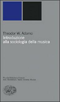 Introduzione alla sociologia della musica - Theodor W. Adorno, Luigi Rognoni, Giacomo Manzoni, Carlo Vitali