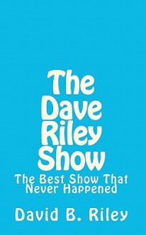 The Dave Riley Show: The Best Show That Never Happened - David B. Riley