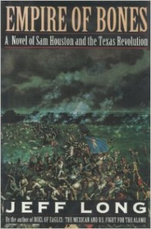 Empire of Bones: A Novel of Sam Houston and the Texas Revolution - Jeff Long