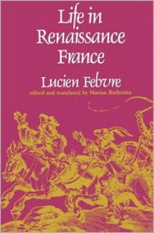 Life In Renaissance France - Lucien Febvre, Marian Rothstein (Translator)