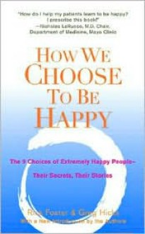 How We Choose to Be Happy: The 9 Choices of Extremely Happy People--Their Secrets, Their Stories - Rick Foster, Greg Hicks