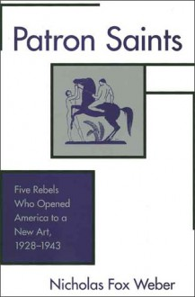 Patron Saints: Five Rebels Who Opened America to a New Art, 1928-1943 - Nicholas Fox Weber