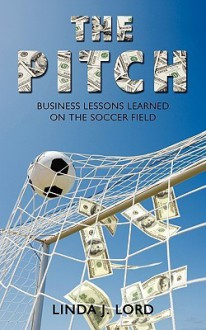 The Pitch: Business Lessons Learned on the Soccer Field - J. Lord Linda J. Lord, J. Lord Linda J. Lord
