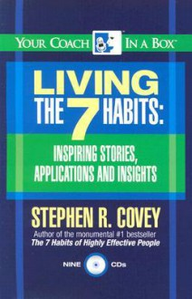 Living The 7 Habits: Inspiring Stories, Applications And Insights (Your Coach In A Box) - Stephen R. Covey