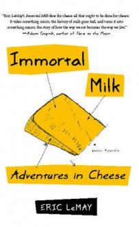 Immortal Milk: Adventures in Cheese - Eric LeMay