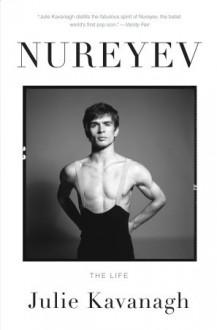 Nureyev: The Life - Julie Kavanagh