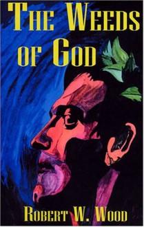 The Weeds of God - Robert W. Wood