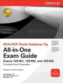 OCA/OCP Oracle Database 11g All-in-One Exam Guide with CD-ROM: Exams 1Z0-051, 1Z0-052, 1Z0-053 (Oracle Press) - John Watson, Bob Bryla, Roopesh Ramklass