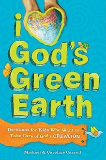 I Love God's Green Earth: Devotions for Kids Who Want to Take Care of God's Creation - Michael W. Carroll, Caroline Carroll