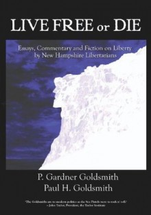 Live Free or Die: Essays on Liberty by New Hampshire Libertarians - P. Gardner Goldsmith