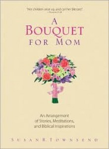 A Bouquet for Mom: An Arrangement of Stories, Meditations, and Biblical Inspirations - Susan B. Townsend