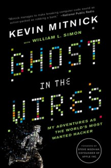 Ghost in the Wires: My Adventures as the World's Most Wanted Hacker - Kevin D. Mitnick, William L. Simon, Steve Wozniak