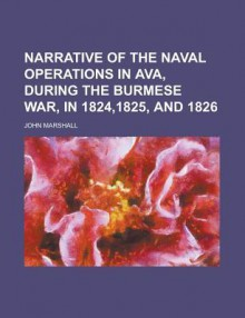 Narrative of the naval operations in Ava, during the Burmese war, in 1824,1825, and 1826 - John Marshall
