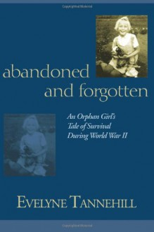 Abandoned and Forgotten: An Orphan Girl's Tale of Survival During World War II - Evelyne Tannehill