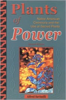 Plants of Power: Native American Ceremony and the Use of Sacred Plants - Alfred Savinelli
