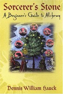 Sorcerer's Stone: A Beginner's Guide to Alchemy - Dennis William Hauck