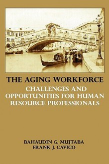 The Aging Workforce: Challenges and Opportunities for Human Resource Professionals - Bahaudin G. Mujtaba, Frank J. Cavico