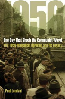 One Day That Shook the Communist World: The 1956 Hungarian Uprising and Its Legacy - Paul Lendvai