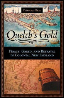 Quelch's Gold: Piracy, Greed, and Betrayal in Colonial New England - Clifford Beal