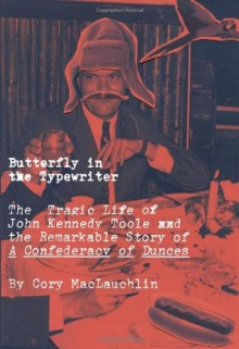 Butterfly in the Typewriter: The Short, Tragic Life of John Kennedy Toole and the Remarkable Story of A Confederacy of Dunces - Cory MacLauchlin