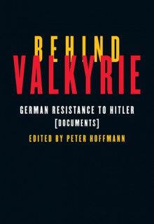 Behind Valkyrie: German Resistance to Hitler, Documents - Peter Hoffmann