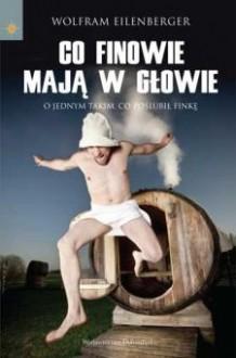 Co Finowie mają w głowie: O jednym takim, co poślubił Finkę - Wolfram Eilenberger