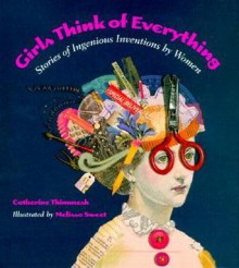 Girls Think of Everything: Stories of Ingenious Inventions by Women - Catherine Thimmesh,Melissa Sweet