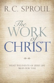 The Work of Christ: What the Events of Jesus' Life Mean for You - R.C. Sproul