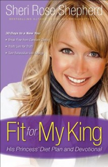 Fit for My King: His Princess 30-Day Diet Plan and Devotional - Sheri Rose Shepherd