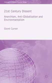 21st Century Dissent: Anarchism, Anti-Globalization and Environmentalism - Giorel Curran