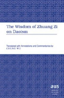 The Wisdom of Zhuang Zi on Daoism: Translated with Annotations and Commentaries by Chung Wu - Zhuangzi