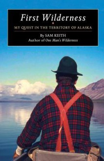 First Wilderness: My Quest in the Territory of Alaska - Sam Keith,Nick Jans