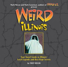 Weird Illinois - Troy Taylor, Mark Sceurman, Mark Moran