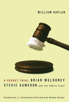 Secret Trial: Brian Mulroney, Stevie Cameron, and the Public Trust - William Kaplan