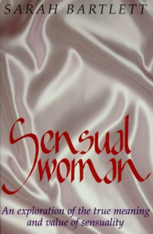 Sensual Woman: An Exploration of the True Meaning and Value of Sensuality - Sarah Bartlett