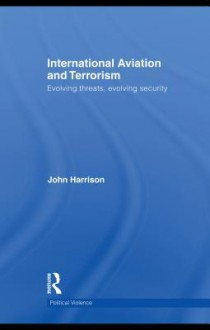 International Aviation and Terrorism: Evolving Threats, Evolving Security - John Harrison