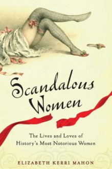 Scandalous Women: The Lives and Loves of History's Most Notorious Women - Elizabeth Kerri Mahon