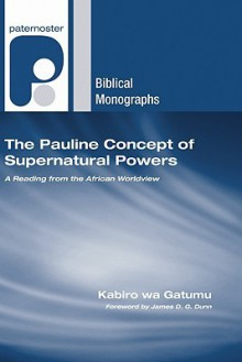 The Pauline Concept of Supernatural Powers: A Reading from the African Worldview - Kabiro wa Gatumu, James D.G. Dunn