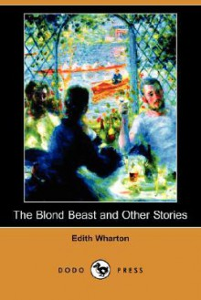 The Blond Beast and Other Stories (Dodo Press) - Edith Wharton