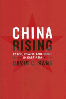 China Rising: Peace, Power, and Order in East Asia - David C. Kang