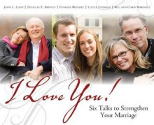 I Love You! Six Talks to Strengthen Your Marriage - John Lewis Lund, Douglas E. Brinley, Charles Beckert, Lucile Johnson, Bill Marshall, Chris Marshall