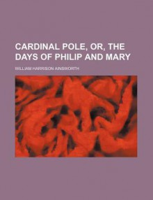 Cardinal Pole, Or, the Days of Philip and Mary - William Harrison Ainsworth