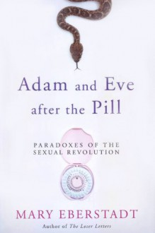Adam and Eve After the Pill: Paradoxes of the Sexual Revolution - Mary Eberstadt