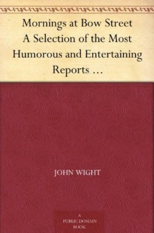 Mornings at Bow Street A Selection of the Most Humorous and Entertaining Reports which Have Appeared in the 'Morning Herald' - John Wight, George Cruikshank