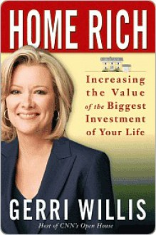 Home Rich: How to Buy, Manage, Improve, and Sell the Most Valuable Investment of Your Life - Gerri Willis