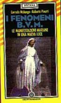 I fenomeni B.V.M: Le manifestazioni mariane in una nuova luce - Roberto Pinotti, Corrado Malanga