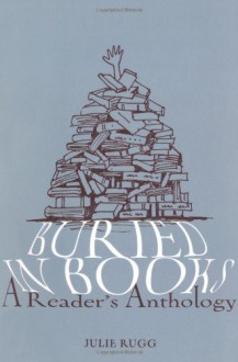 Buried in Books: A Reader's Anthology - Julie Rugg