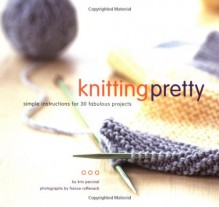 Knitting Pretty: Simple Instructions for 30 Fabulous Projects - Kris Percival, France Ruffenach
