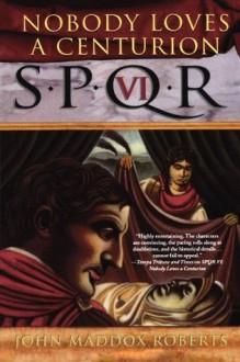SPQR VI: Nobody Loves a Centurion (The SPQR Roman Mysteries) - John Maddox Roberts