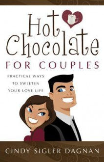 Hot Chocolate for Couples: Practical Ways to Sweeten Your Love Life - Cindy Sigler Dagnan